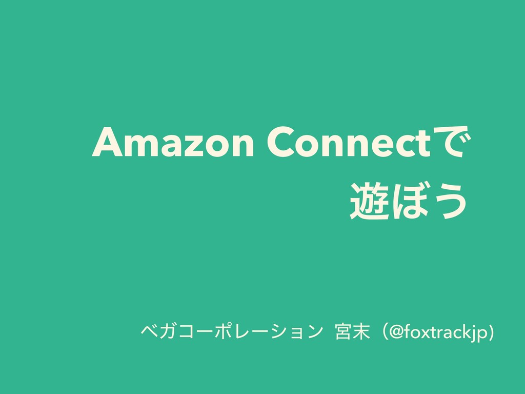 Amazon ConnectͰ ༡΅͏ ϕΨίʔϙϨʔγϣϯ ٶ຤ʢ@foxtrackjp)