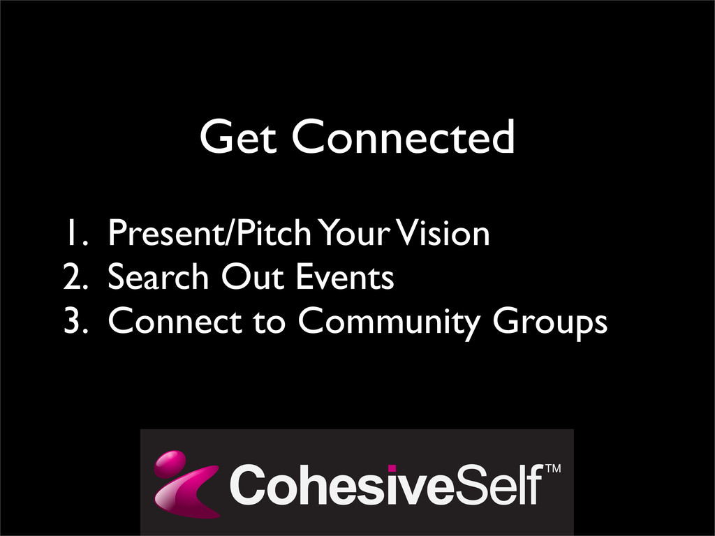 Get Connected 1. Present/Pitch Your Vision 2. S...
