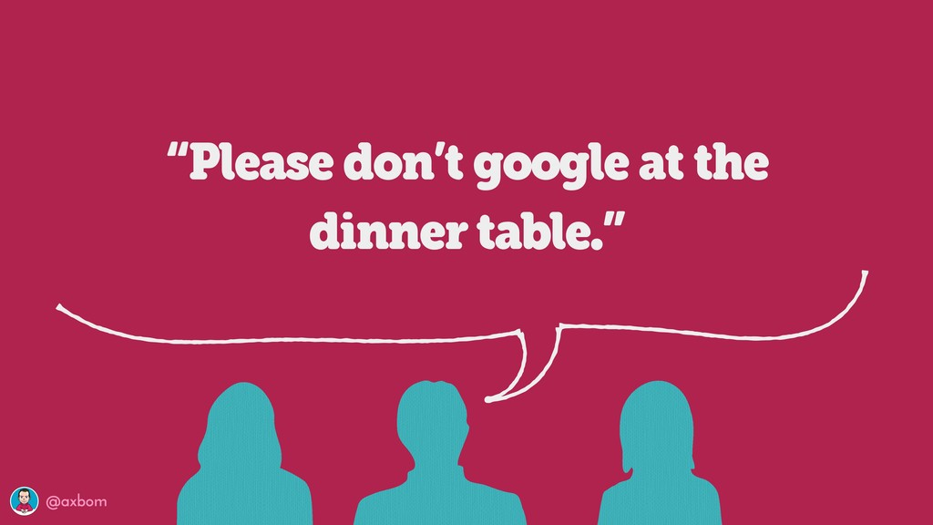 "@axbom ""Please don't google at the dinner table..."