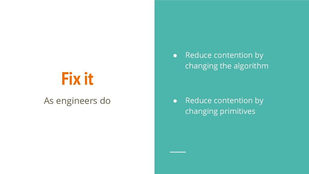 Fix it ● Reduce contention by changing the algo...