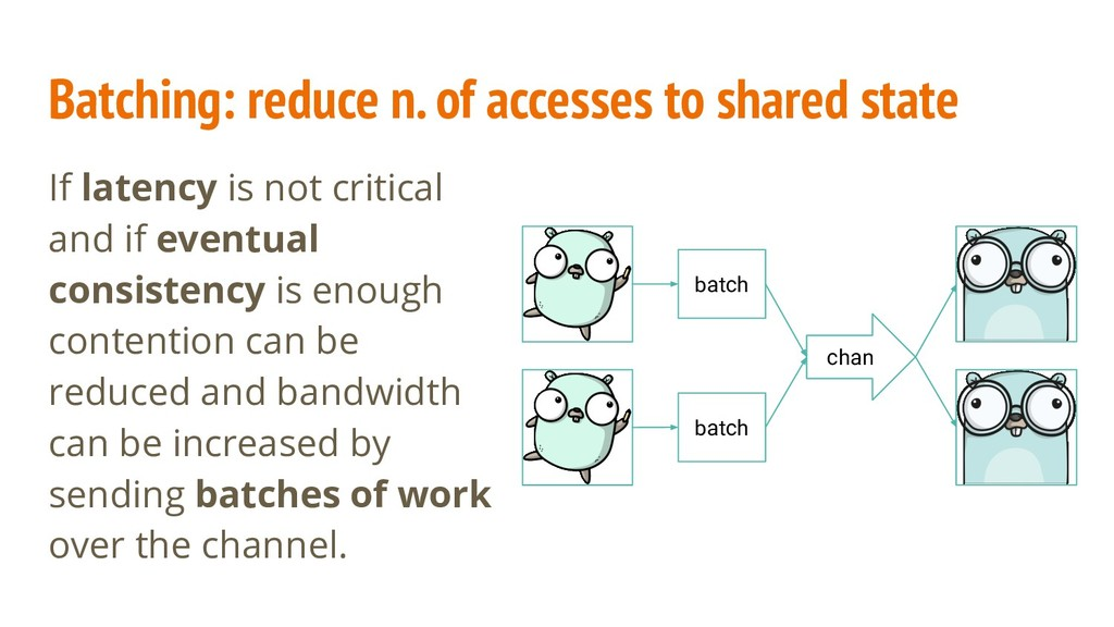 Batching: reduce n. of accesses to shared state...