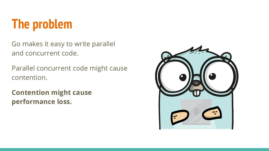 The problem Go makes it easy to write parallel ...