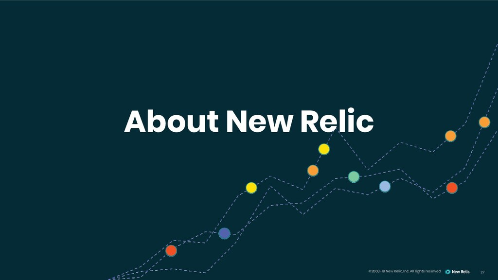 27 ©2008–19 New Relic, Inc. All rights reserved...