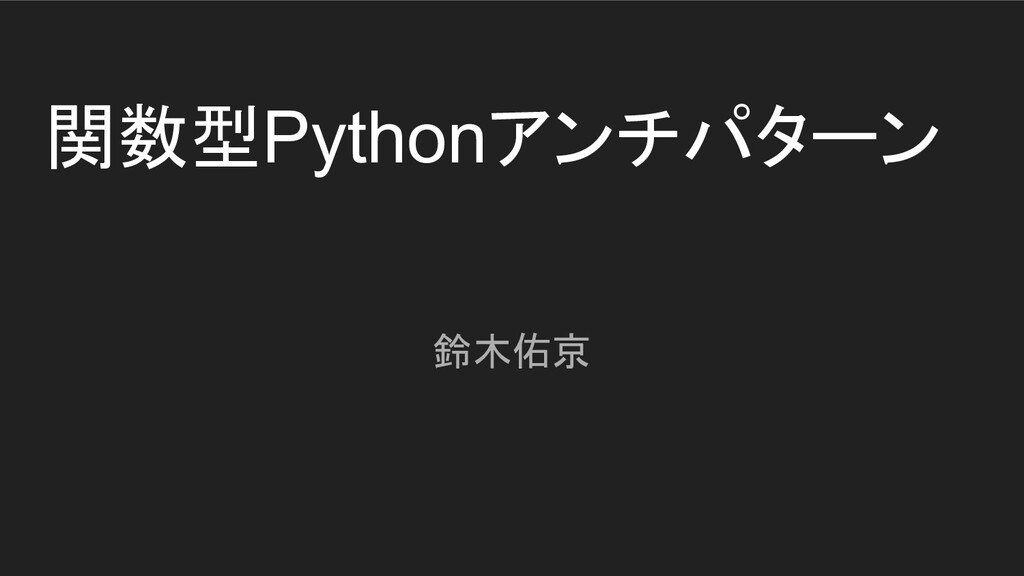 関数型Pythonアンチパターン 鈴木佑京