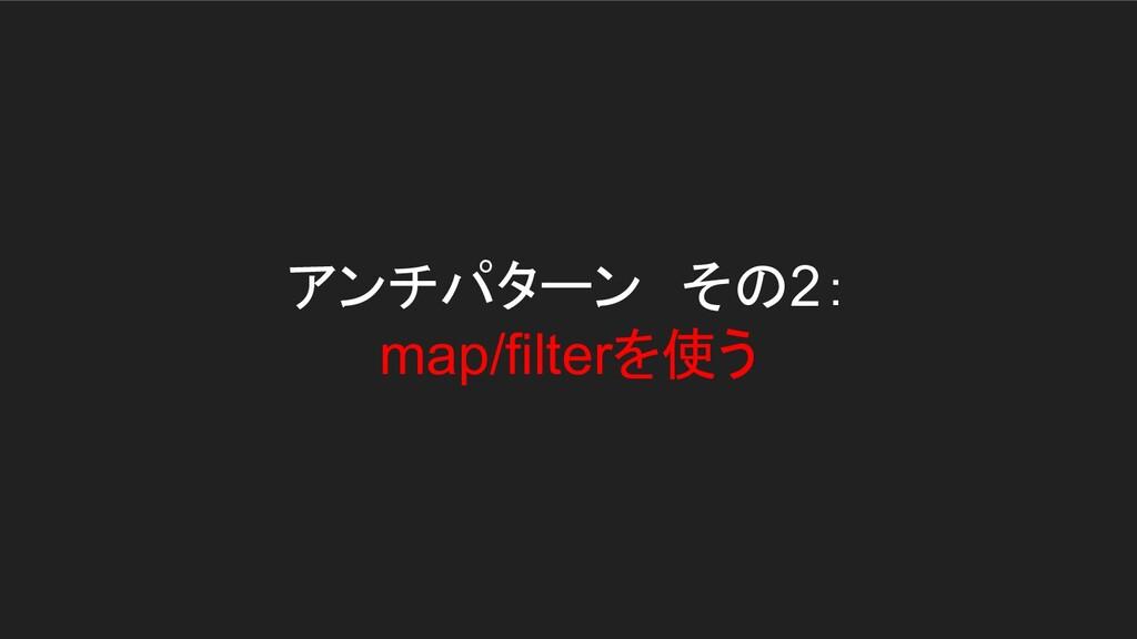 アンチパターン その2: map/filterを使う