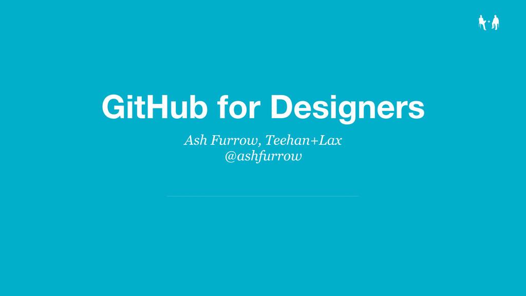 GitHub for Designers Ash Furrow, Teehan+Lax @as...