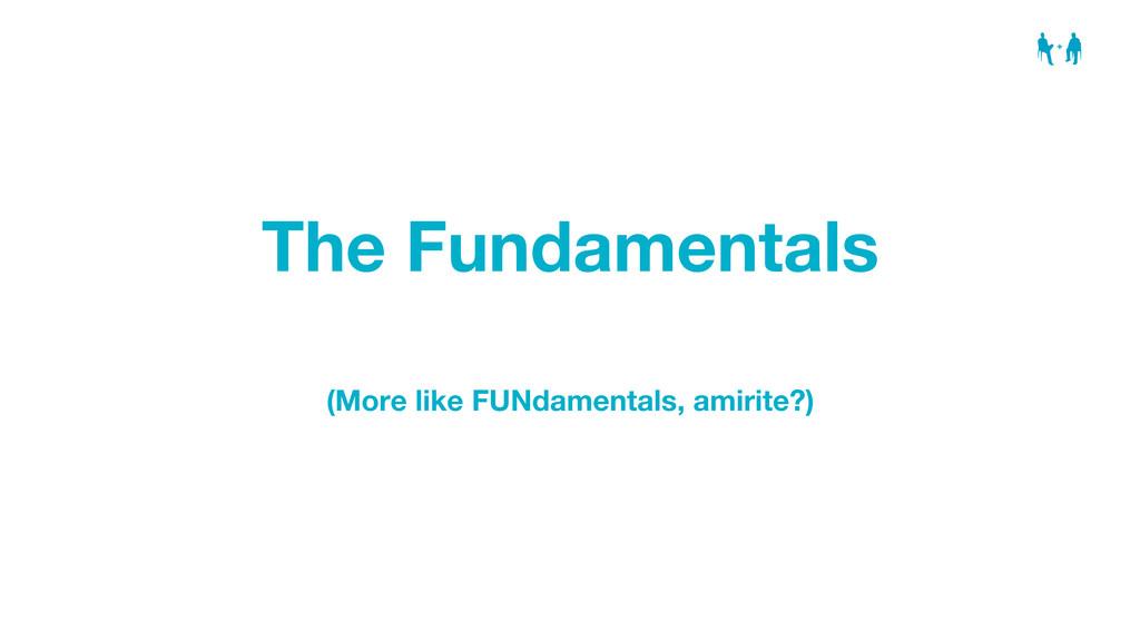 The Fundamentals (More like FUNdamentals, amiri...