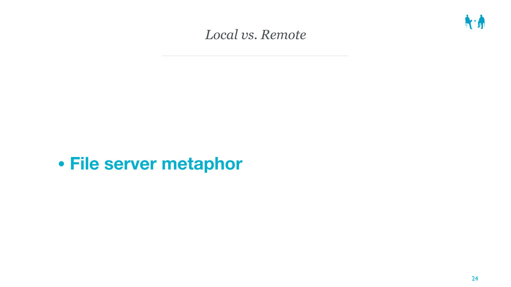 Local vs. Remote • File server metaphor 24