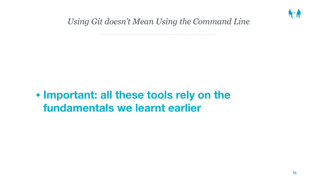 Using Git doesn't Mean Using the Command Line •...
