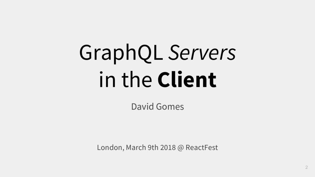 GraphQL Servers in the Client David Gomes Londo...
