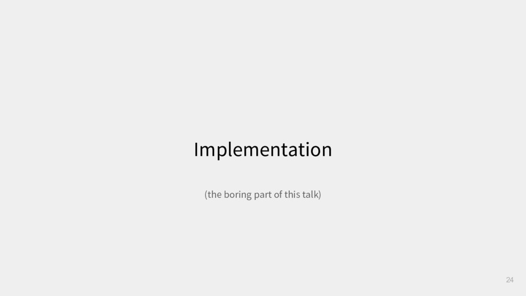 Implementation 24 (the boring part of this talk)