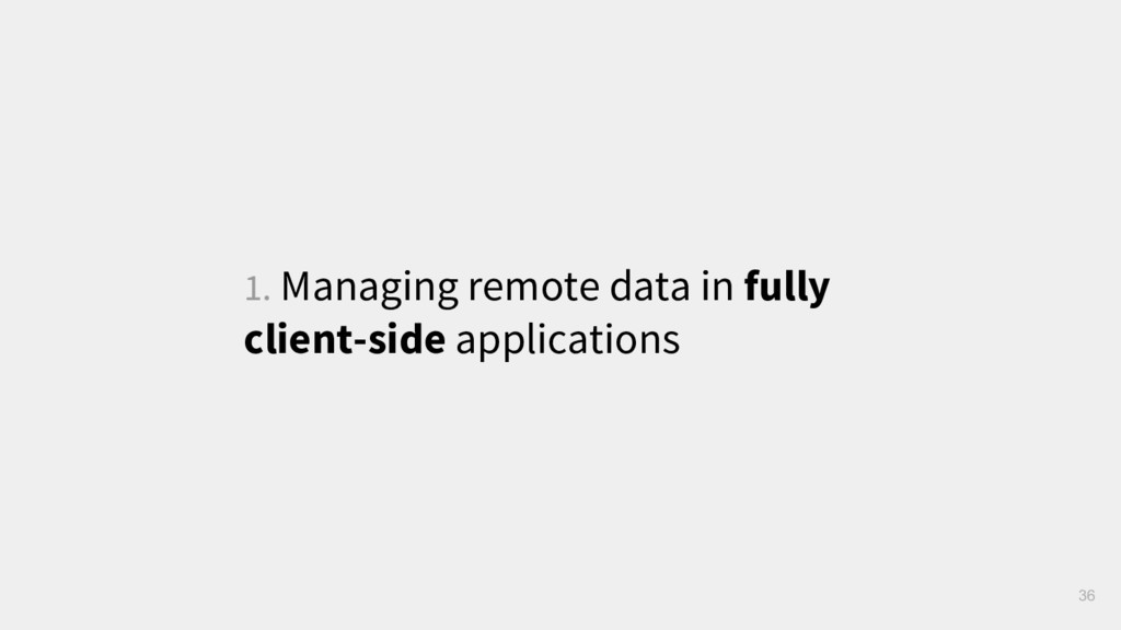 1. Managing remote data in fully client-side ap...