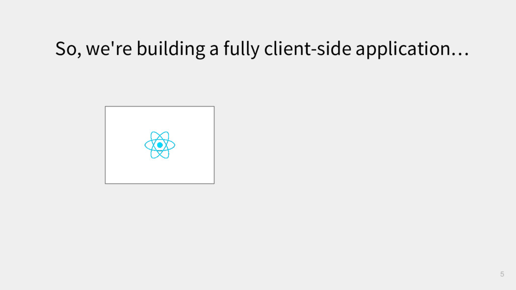 5 So, we're building a fully client-side applic...