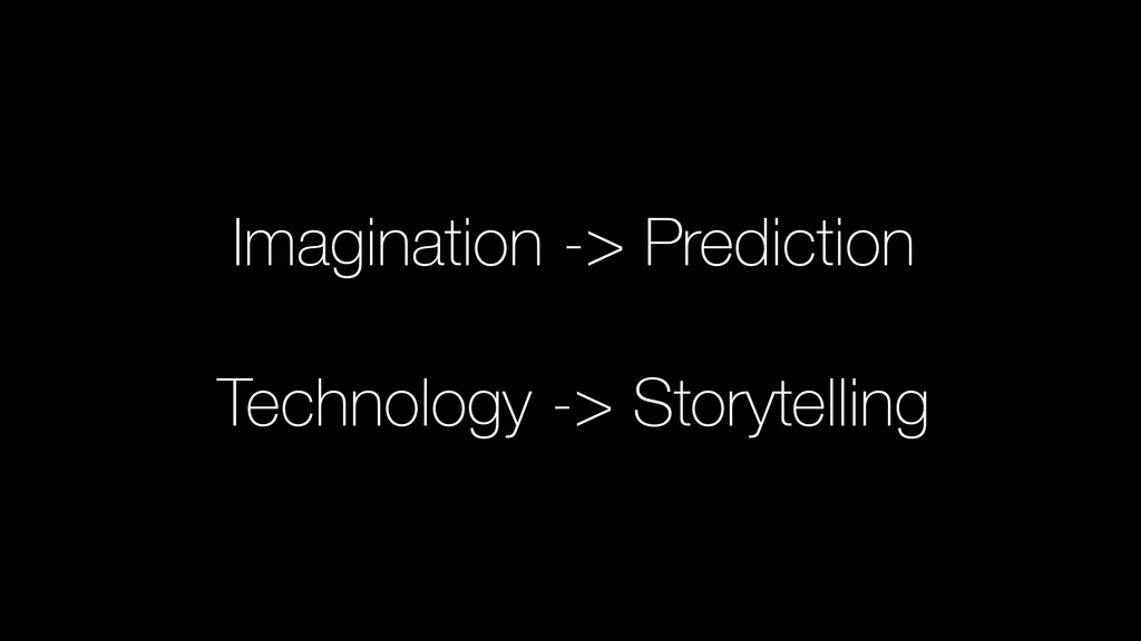 Imagination -> Prediction ! Technology -> Story...