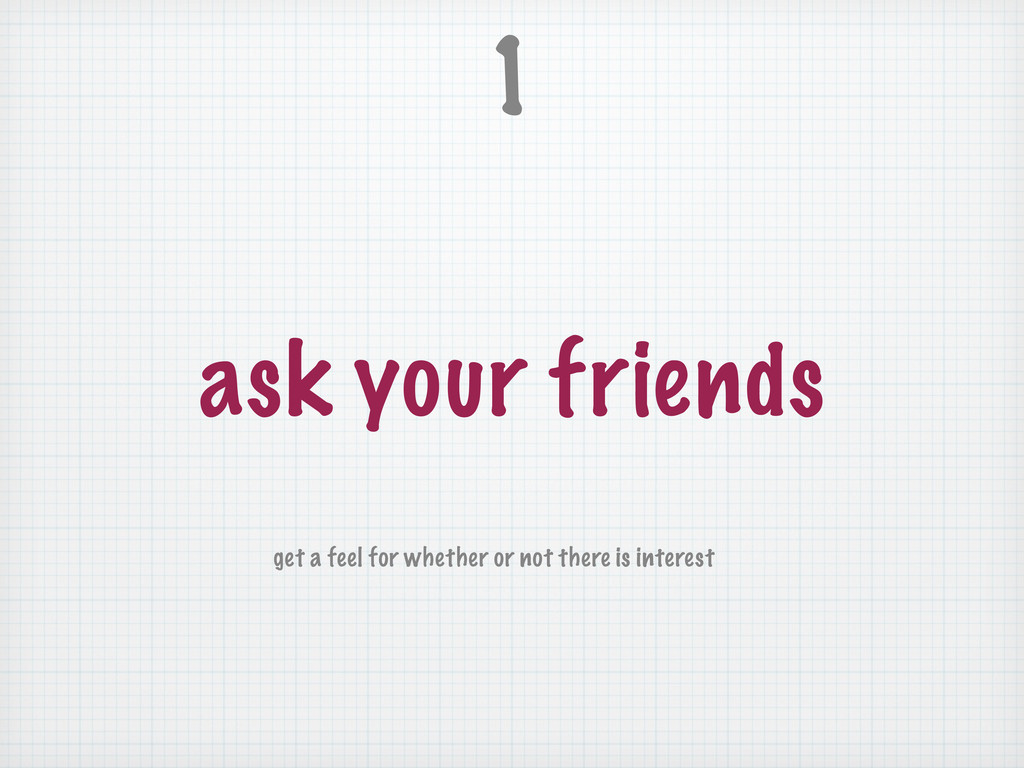 ask your friends 1 get a feel for whether or no...