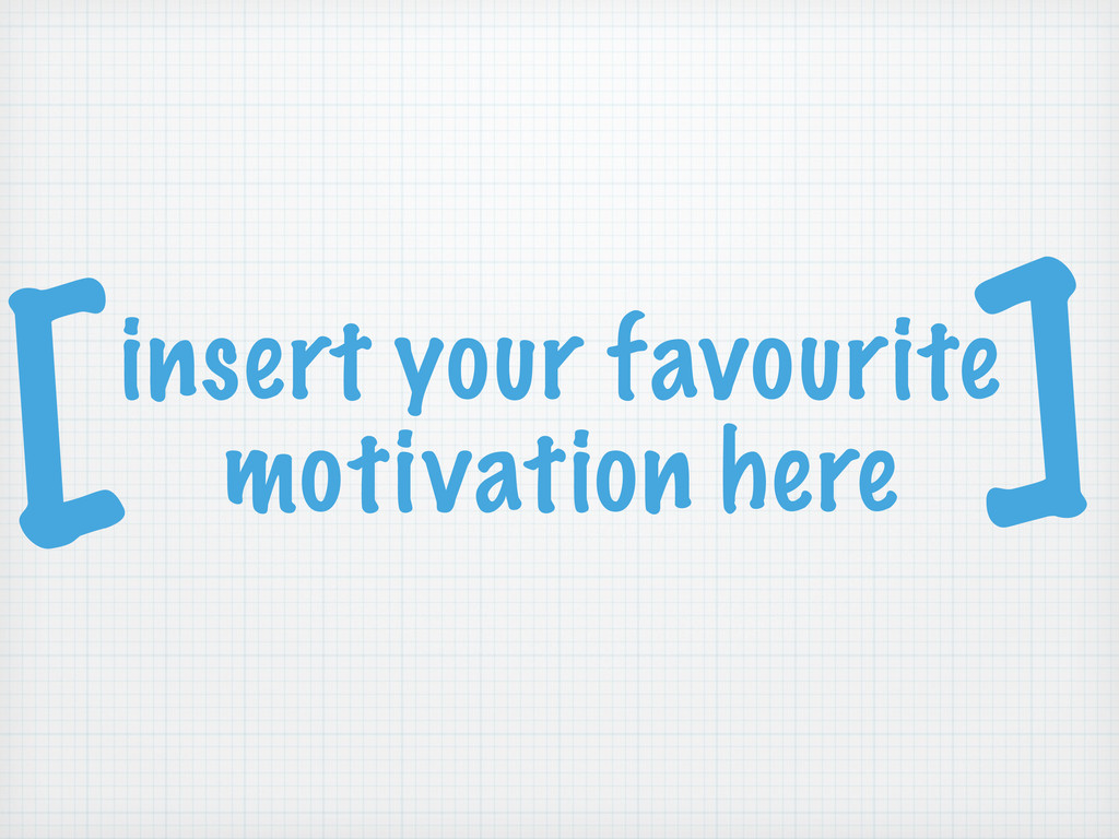 insert your favourite motivation here [ ]