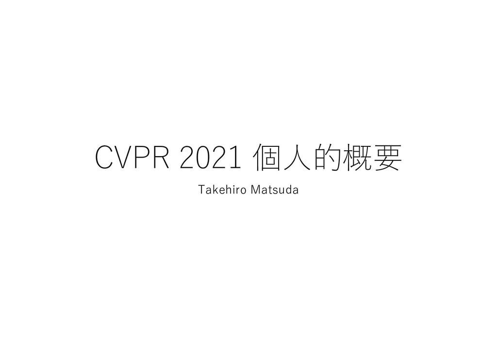 CVPR 2021 個⼈的概要 Takehiro Matsuda