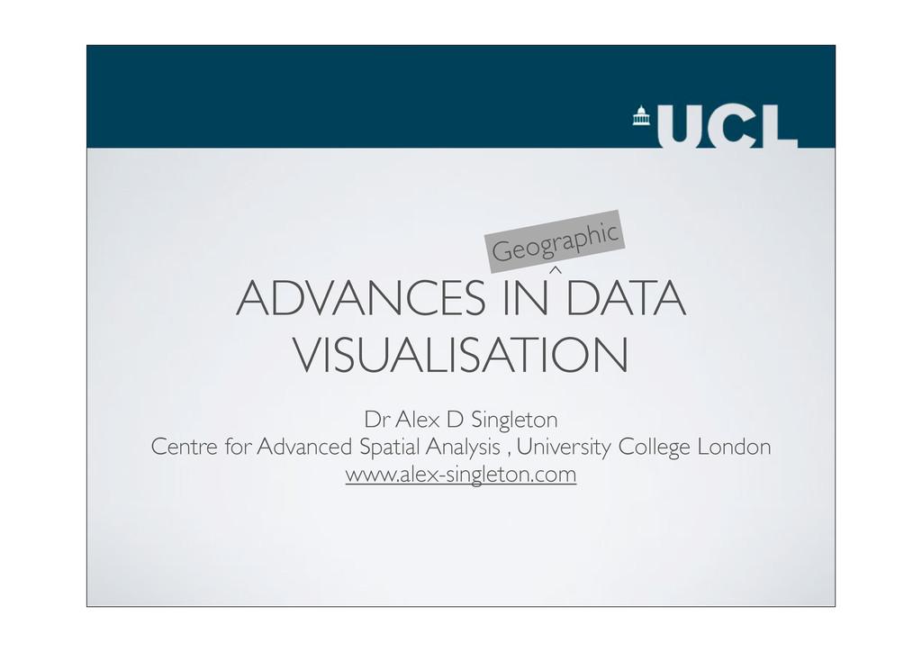 ADVANCES IN DATA VISUALISATION Dr Alex D Single...