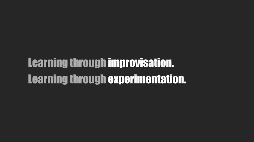 Learning through improvisation. Learning throug...