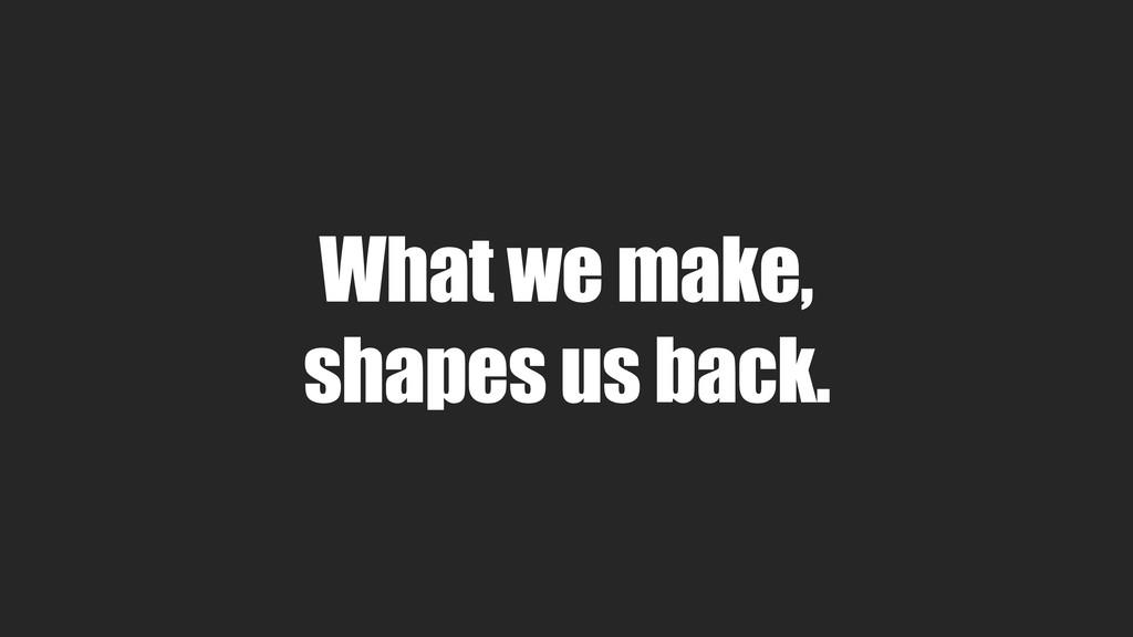 What we make, shapes us back.