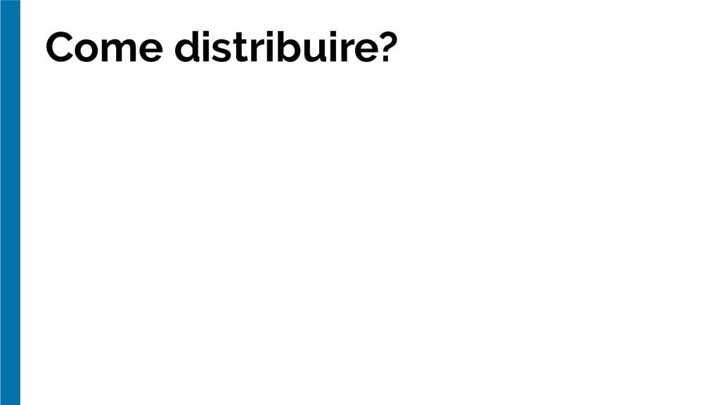 Come distribuire?