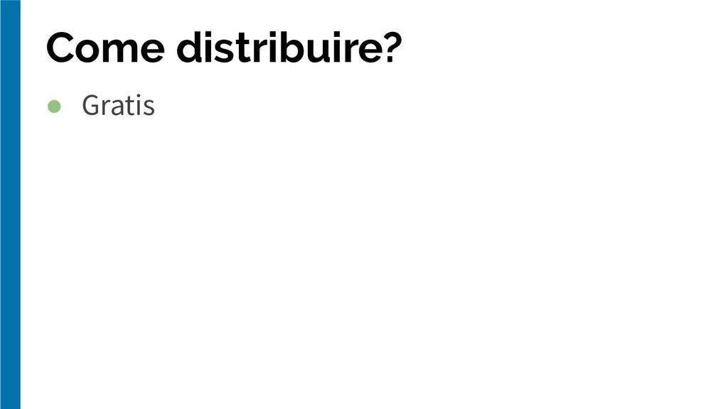 Come distribuire? ● Gratis