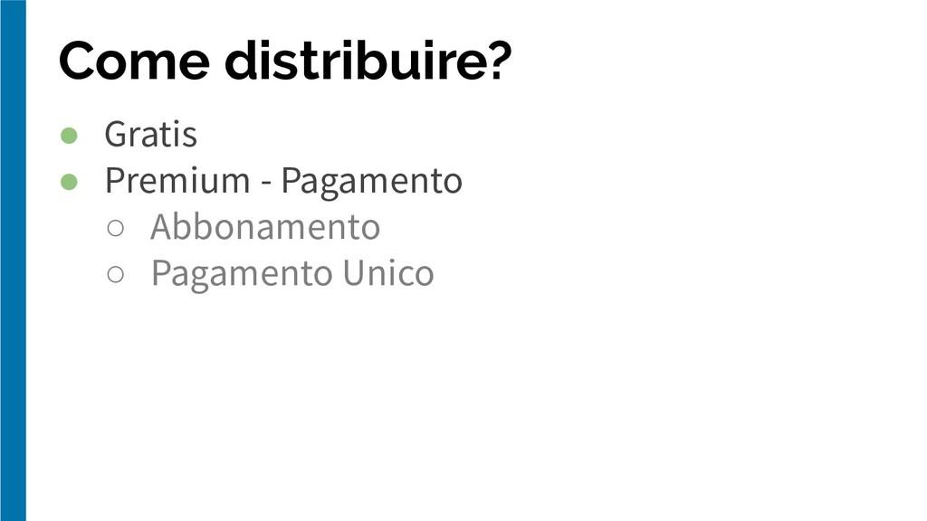 Come distribuire? ● Gratis ● Premium - Pagament...
