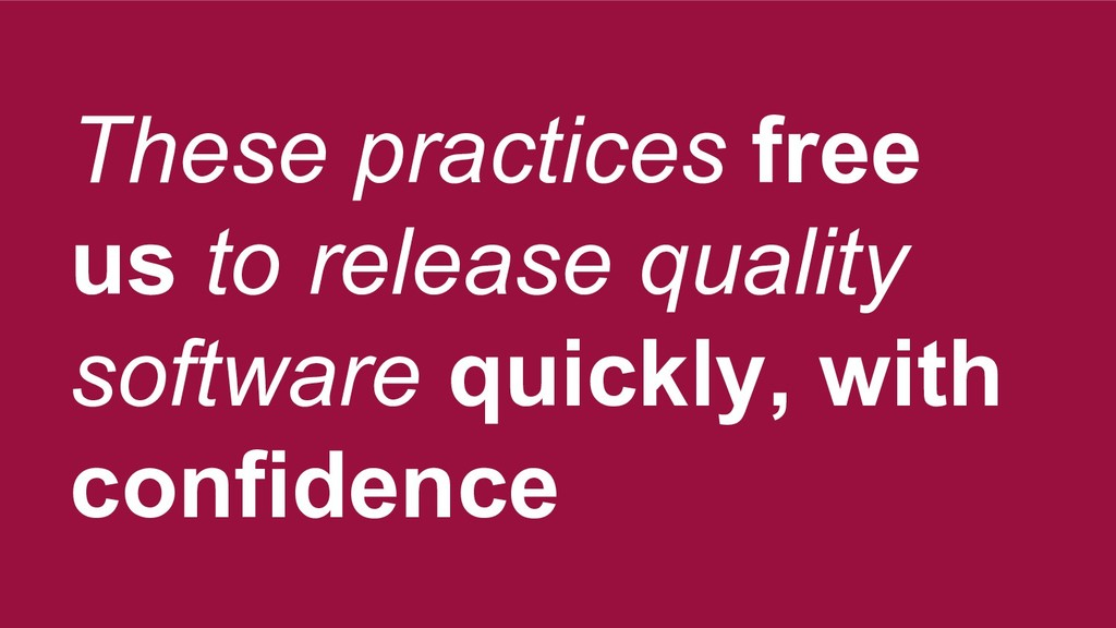 These practices free us to release quality soft...