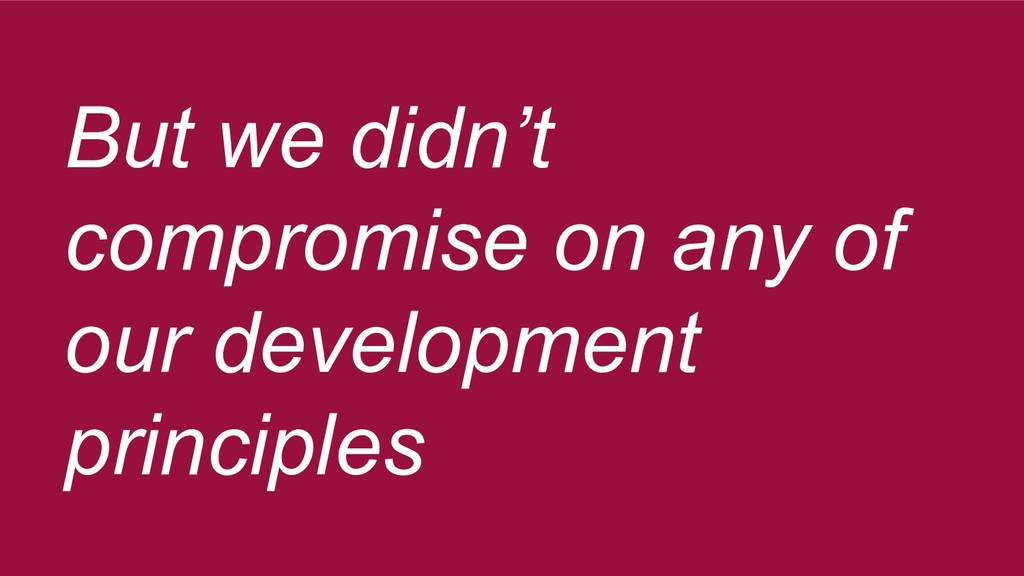 But we didn't compromise on any of our developm...