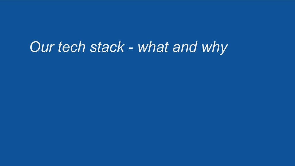 Our tech stack - what and why