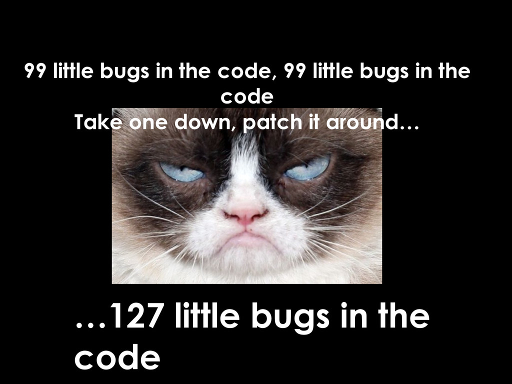 99 little bugs in the code, 99 little bugs in t...