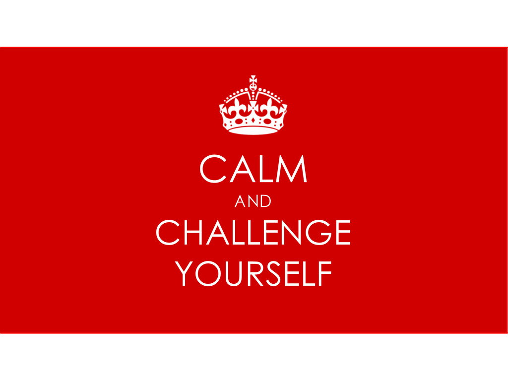 KEEP CALM AND CHALLENGE YOURSELF