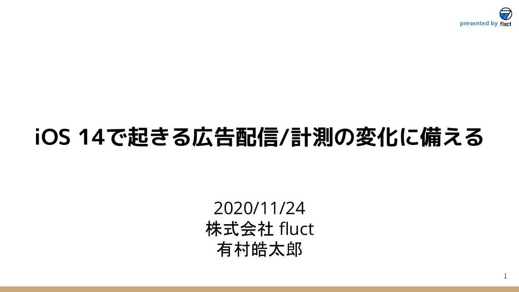 1 presented by 2020/11/24 株式会社 fluct 有村皓太郎 iOS 1...