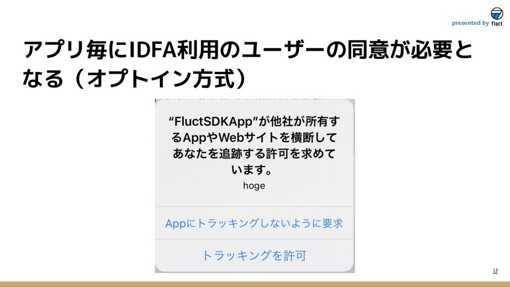12 presented by アプリ毎にIDFA利用のユーザーの同意が必要と なる(オプトイ...