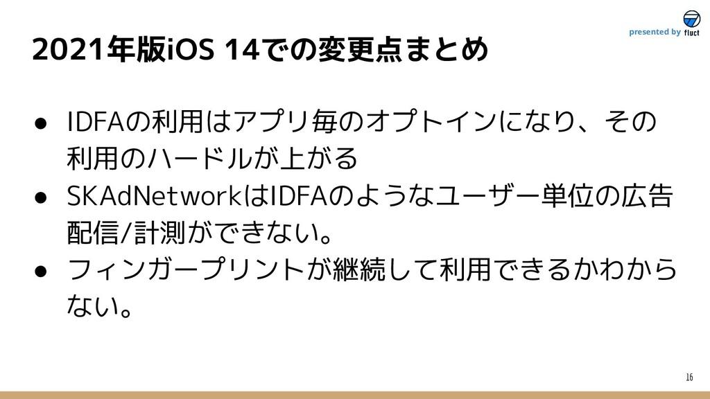 16 presented by 2021年版iOS 14での変更点まとめ ● IDFAの利用は...