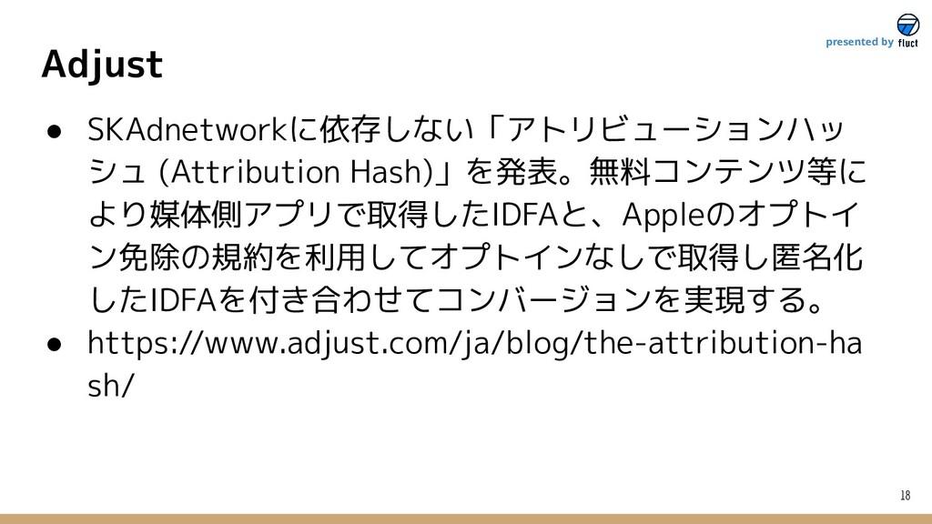 Adjust 18 presented by ● SKAdnetworkに依存しない「アトリビ...