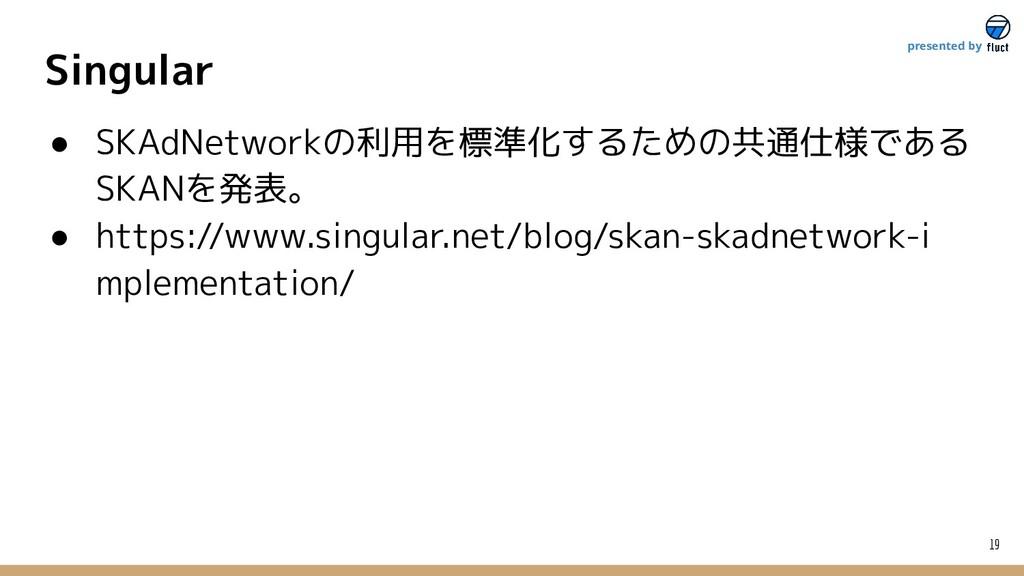 Singular 19 presented by ● SKAdNetworkの利用を標準化する...
