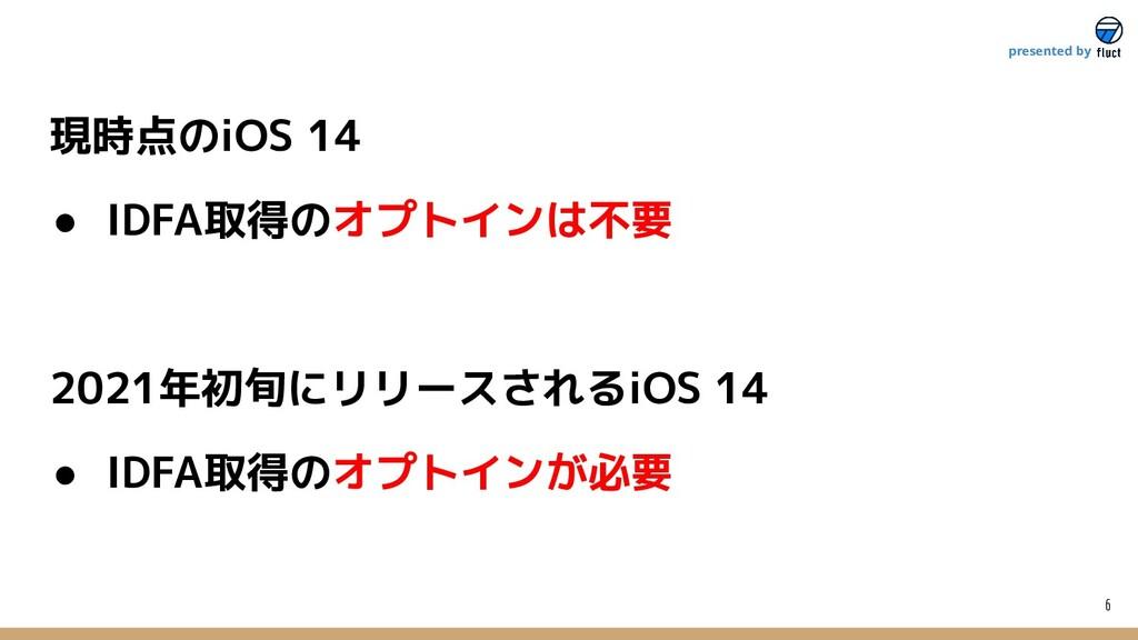 6 presented by 現時点のiOS 14 ● IDFA取得のオプトインは不要 202...
