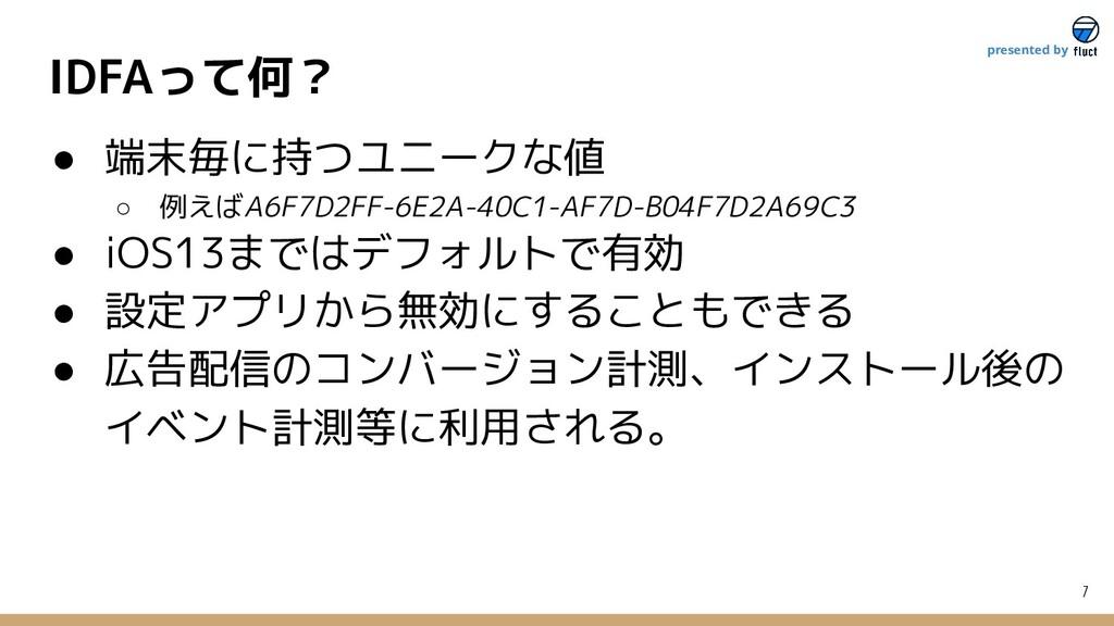 IDFAって何? 7 presented by ● 端末毎に持つユニークな値 ○ 例えばA6F...
