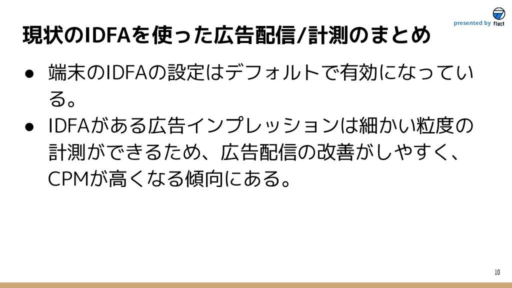 現状のIDFAを使った広告配信/計測のまとめ 10 presented by ● 端末のIDF...