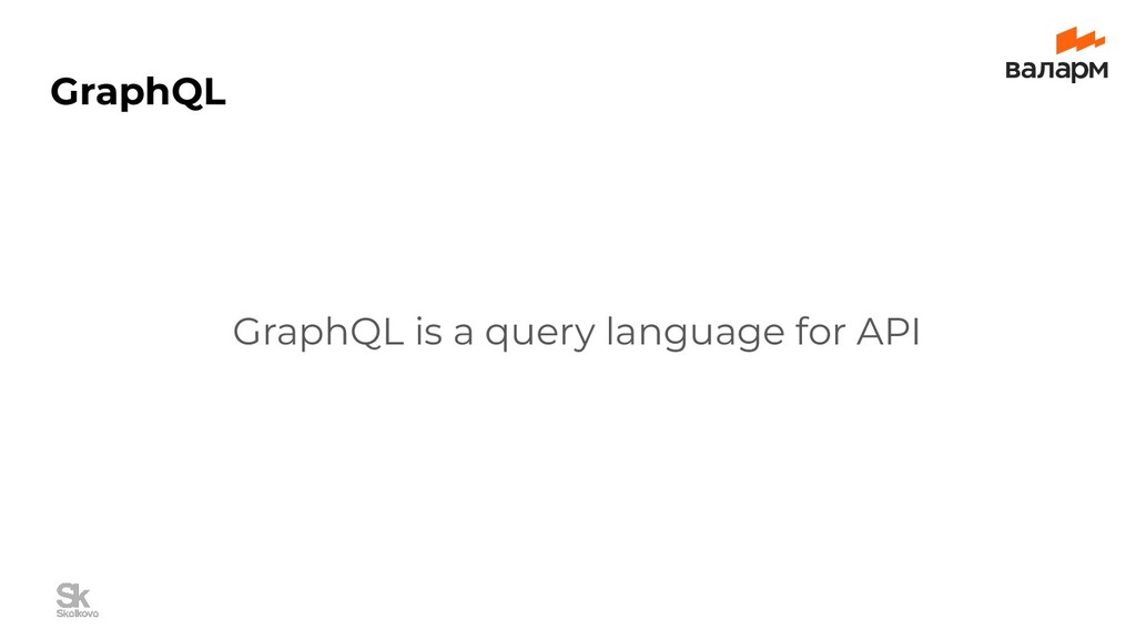 GraphQL GraphQL is a query language for API
