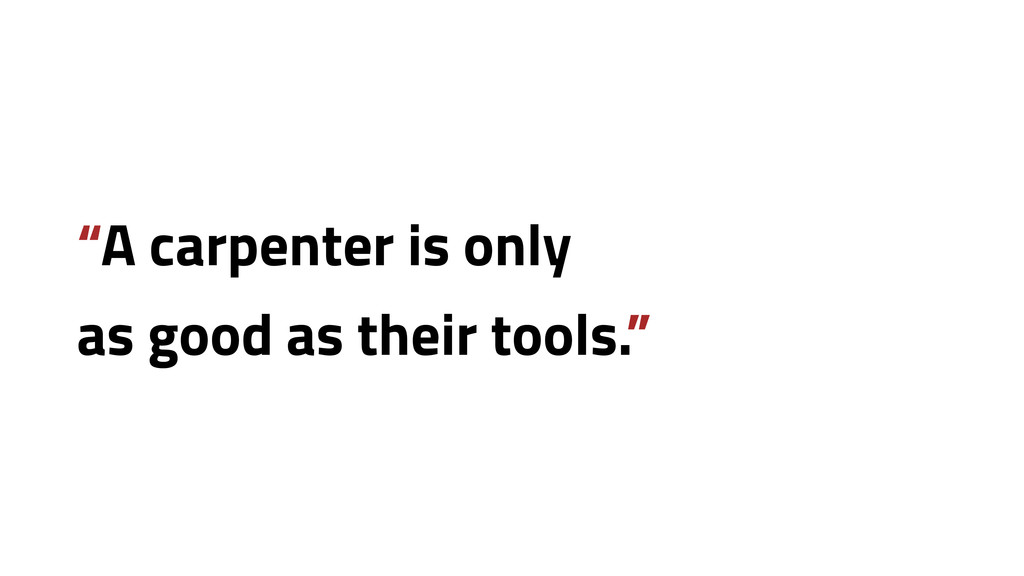 """""""A carpenter is only as good as their tools."""""""