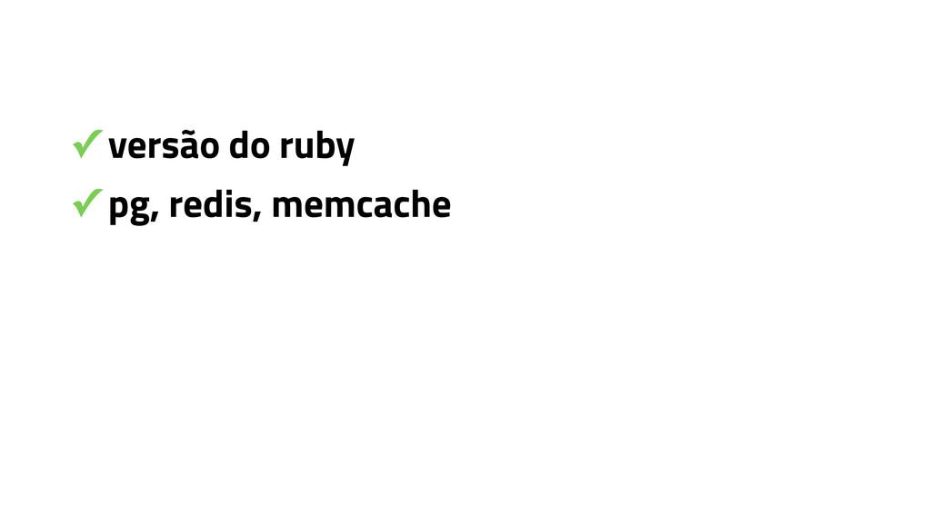 ✓ versão do ruby ✓ pg, redis, memcache