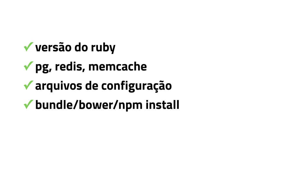 ✓ versão do ruby ✓ pg, redis, memcache ✓ arquiv...