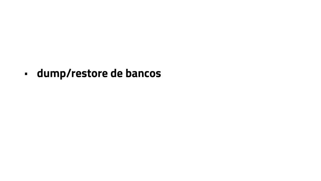 • dump/restore de bancos