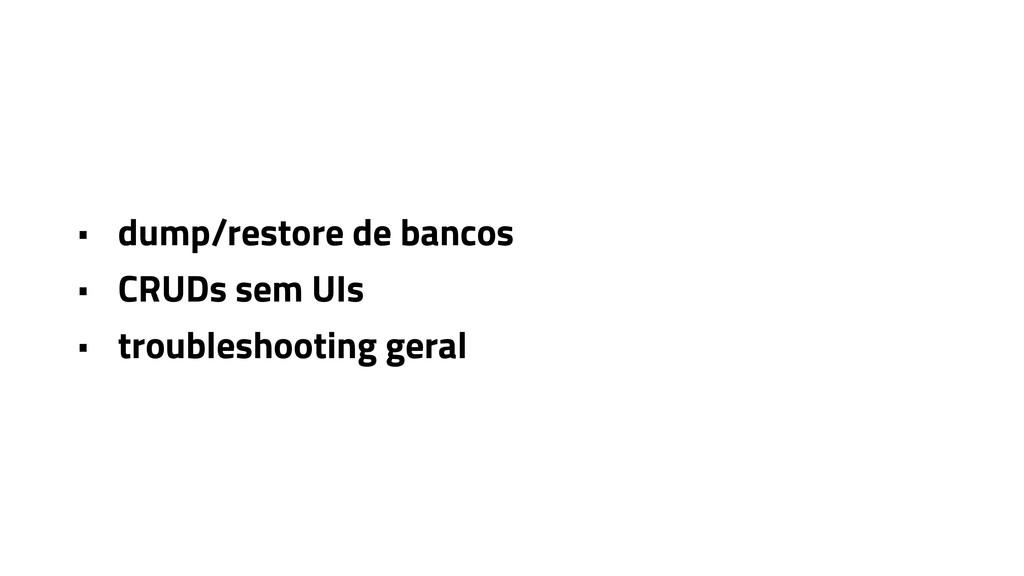 • dump/restore de bancos • CRUDs sem UIs • trou...