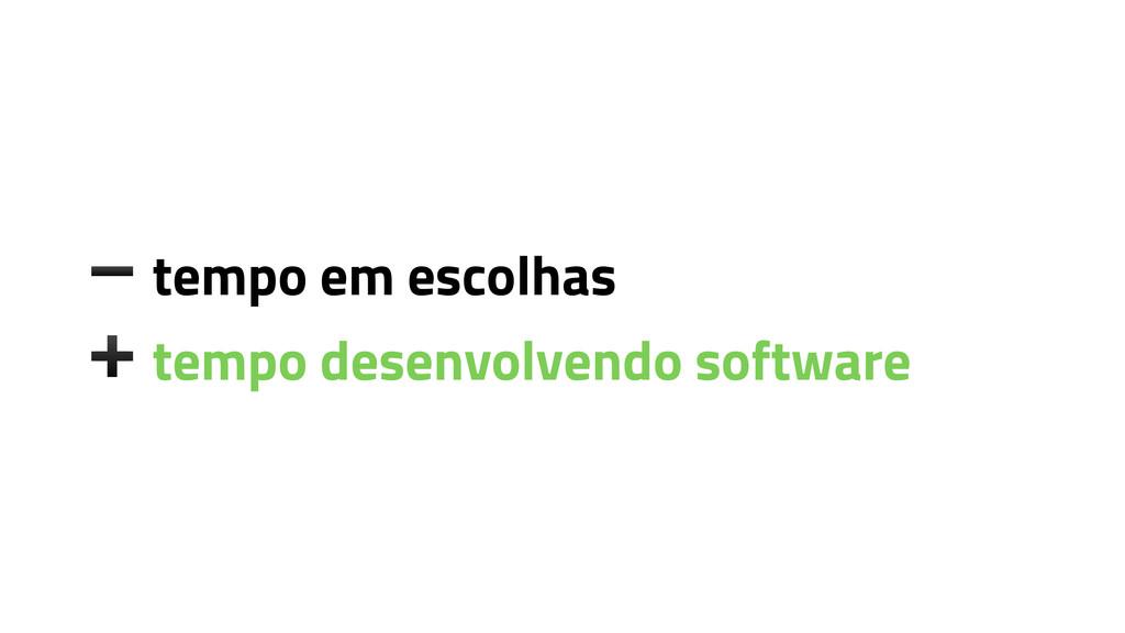 ➖ tempo em escolhas ➕ tempo desenvolvendo softw...