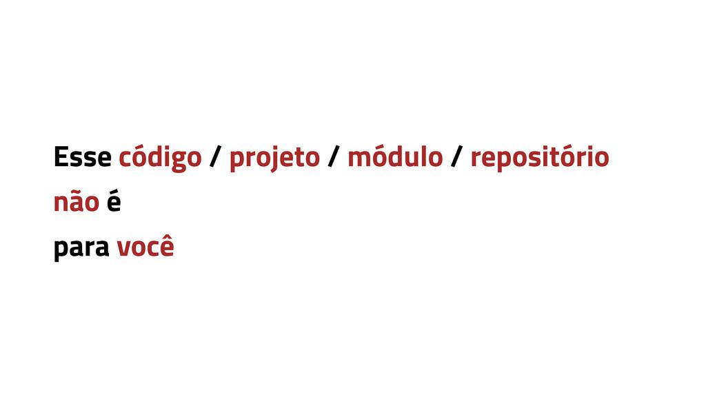 Esse código / projeto / módulo / repositório nã...