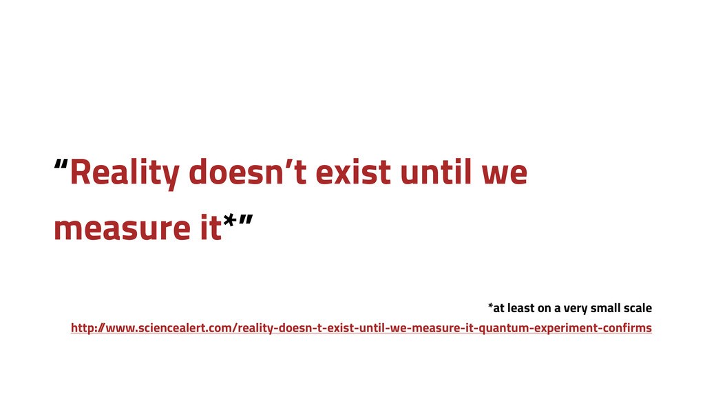 """""""Reality doesn't exist until we measure it*"""" *a..."""