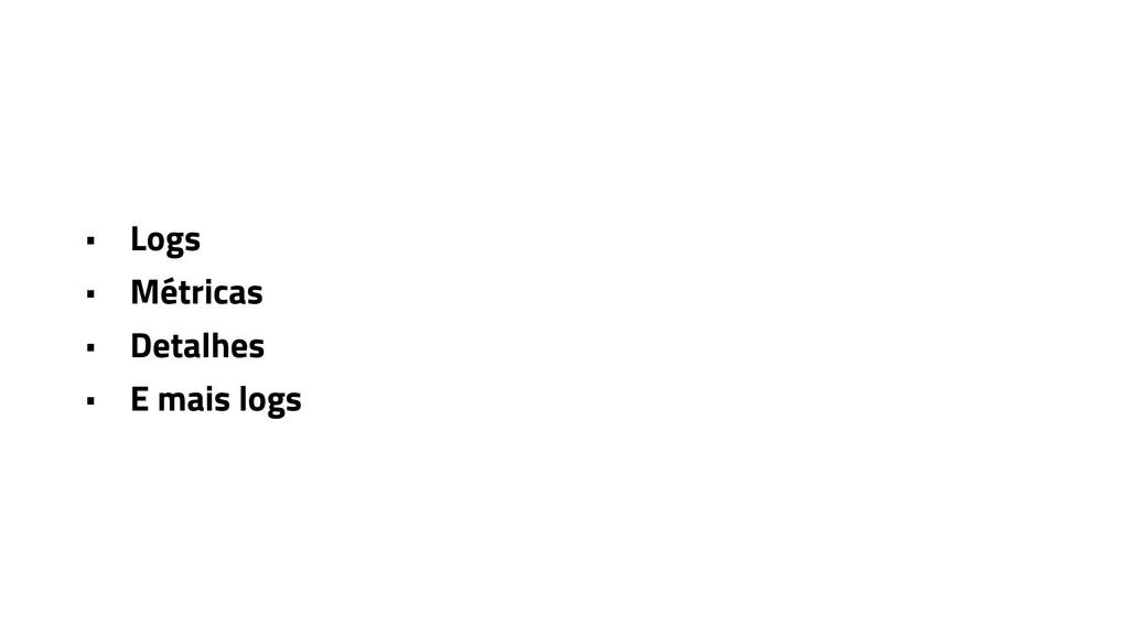 • Logs • Métricas • Detalhes • E mais logs